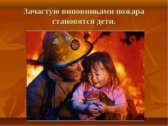 Зачастую виновниками пожара становятся дети.