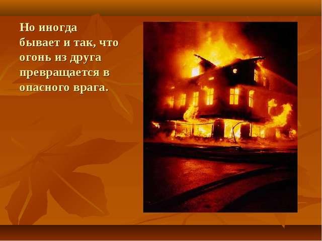 Но иногда бывает и так, что огонь из друга превращается в опасного врага.