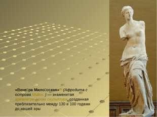 «Вене́ра Мило́сская»[1] (Афродита с острова Ми́лос)— знаменитая древнегречес