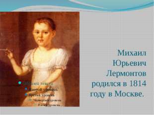 Михаил Юрьевич Лермонтов родился в 1814 году в Москве.
