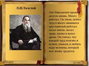 Лев Николаевич прожил долгую жизнь. Много работал. Он очень любил труд и мног