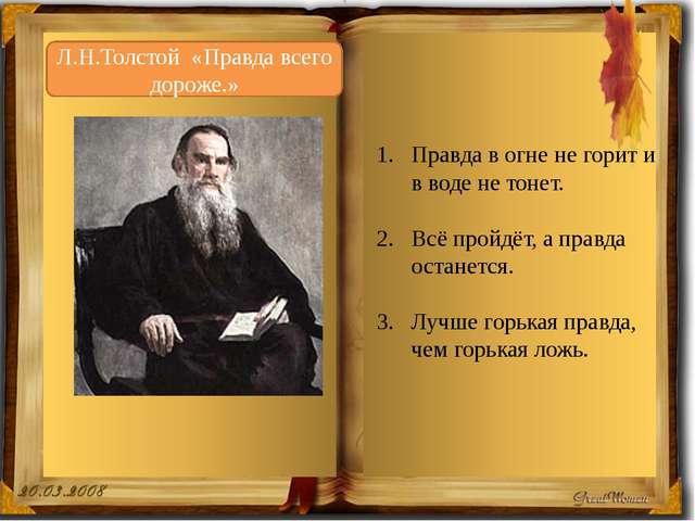 Л.Н.Толстой «Правда всего дороже.» Правда в огне не горит и в воде не тонет....