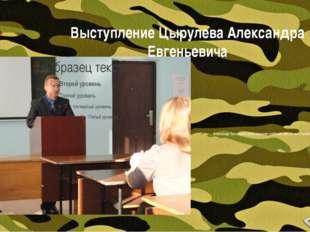Выступление Цырулева Александра Евгеньевича Александр Евгеньевич рассказывает