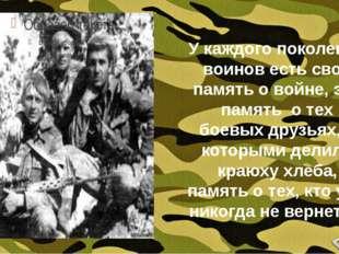 У каждого поколения воинов есть своя память о войне, это память о тех боевых