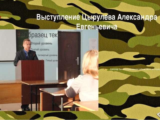 Выступление Цырулева Александра Евгеньевича Александр Евгеньевич рассказывает...