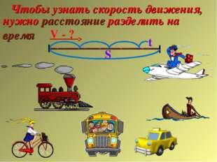 Чтобы узнать скорость движения, нужно расстояние разделить на время V - ? S t
