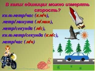 В каких единицах можно измерять скорость? километр/час (км/ч), метр/минута (м
