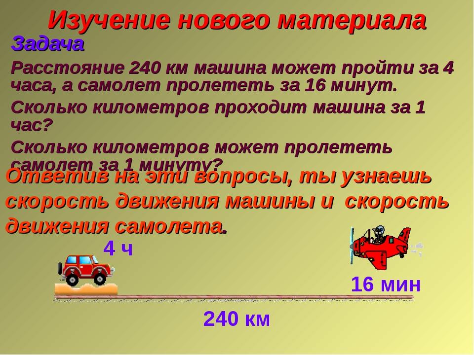 Изучение нового материала Задача Расстояние 240 км машина может пройти за 4 ч...