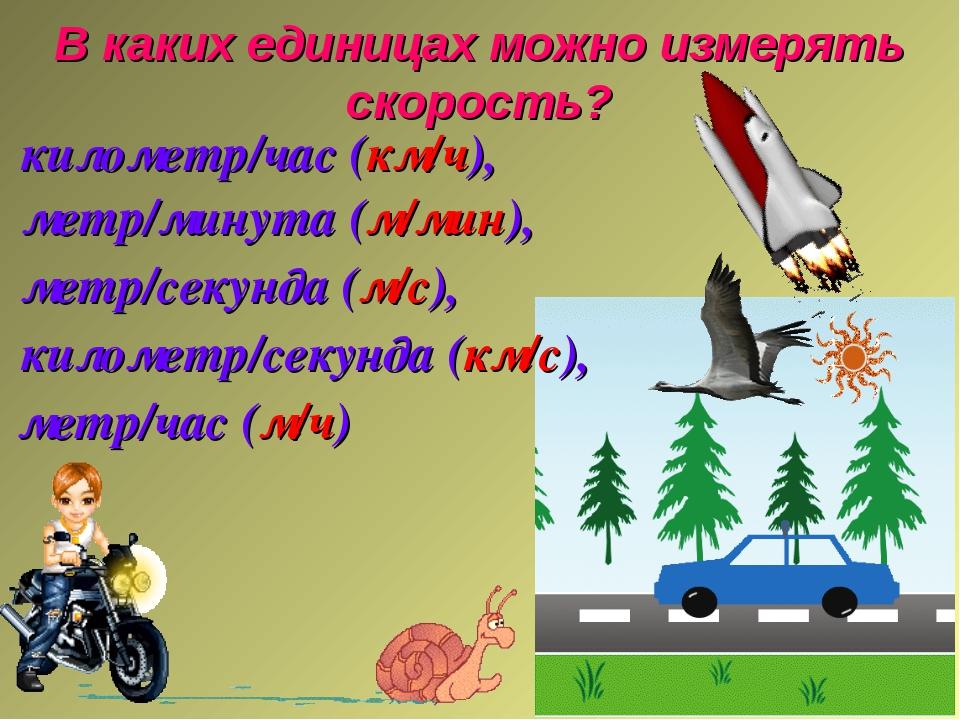 В каких единицах можно измерять скорость? километр/час (км/ч), метр/минута (м...