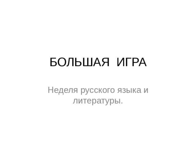 БОЛЬШАЯ ИГРА Неделя русского языка и литературы.