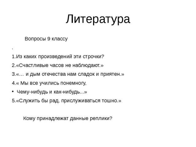 Литература Вопросы 9 классу . 1.Из каких произведений эти строчки? 2.«Счастли...