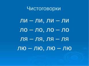 Чистоговорки ли – ли, ли – ли ло – ло, ло – ло ля – ля, ля – ля лю – лю, лю –
