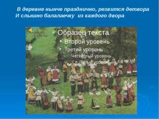 В деревне нынче празднично, резвится детвора И слышно балалаечку из каждого