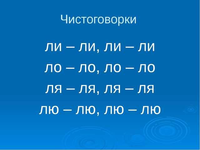 Чистоговорки ли – ли, ли – ли ло – ло, ло – ло ля – ля, ля – ля лю – лю, лю –...