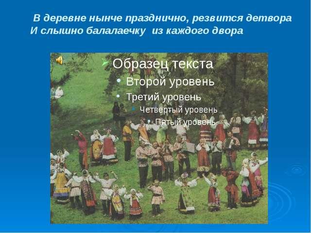 В деревне нынче празднично, резвится детвора И слышно балалаечку из каждого...
