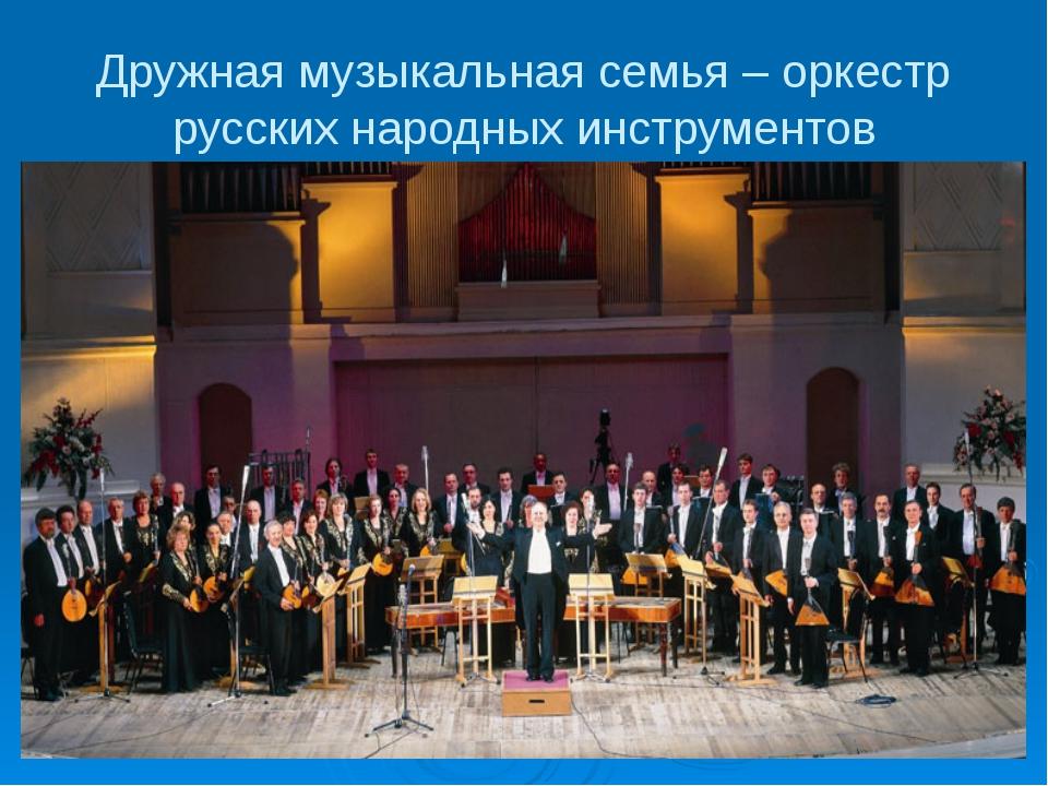 Дружная музыкальная семья – оркестр русских народных инструментов