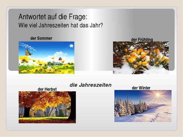 die Jahreszeiten Antwortet auf die Frage: Wie viel Jahreszeiten hat das Jahr...