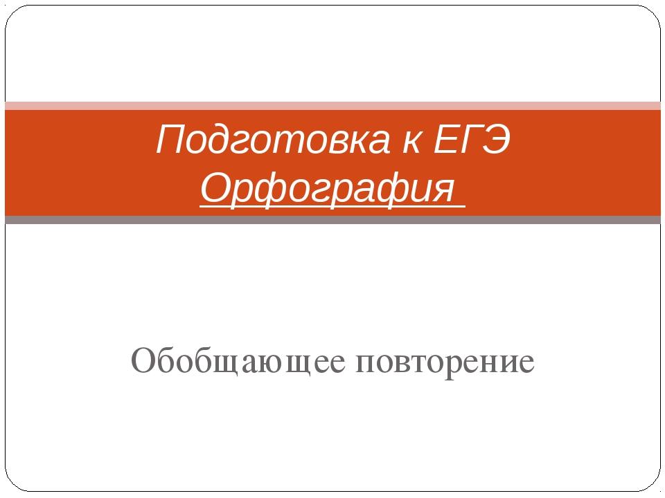 Обобщающее повторение Подготовка к ЕГЭ Орфография