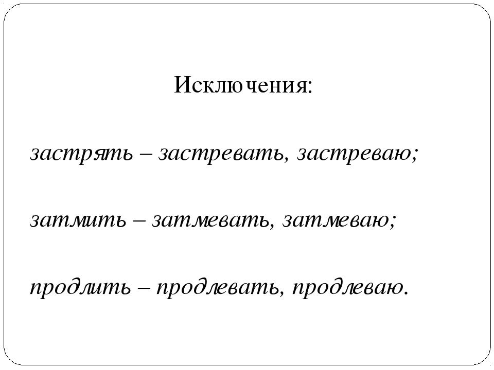 Исключения: застрять – застревать, застреваю; затмить – затмевать, затмеваю;...