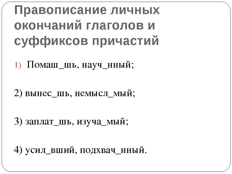 Правописание личных окончаний глаголов и суффиксов причастий Помаш_шь, науч_н...