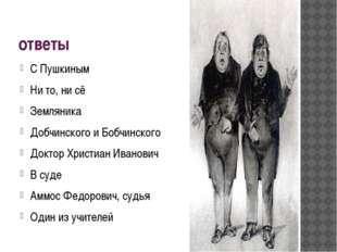 ответы С Пушкиным Ни то, ни сё Земляника Добчинского и Бобчинского Доктор Хри