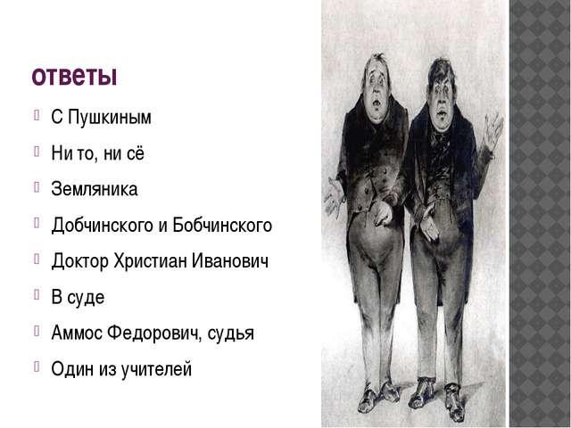 ответы С Пушкиным Ни то, ни сё Земляника Добчинского и Бобчинского Доктор Хри...