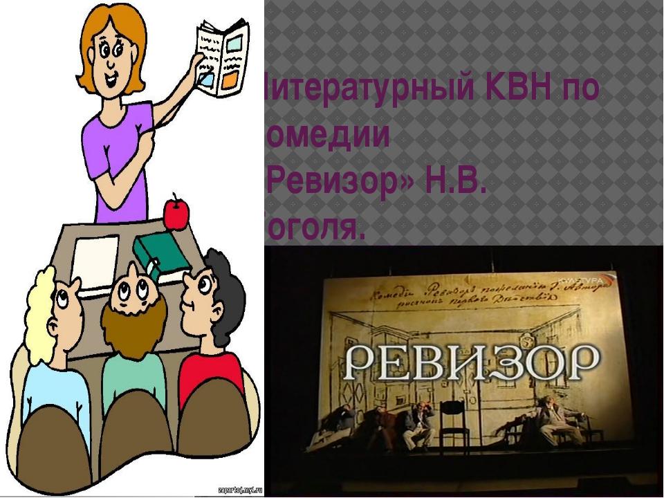 Литературный КВН по комедии «Ревизор» Н.В. Гоголя.