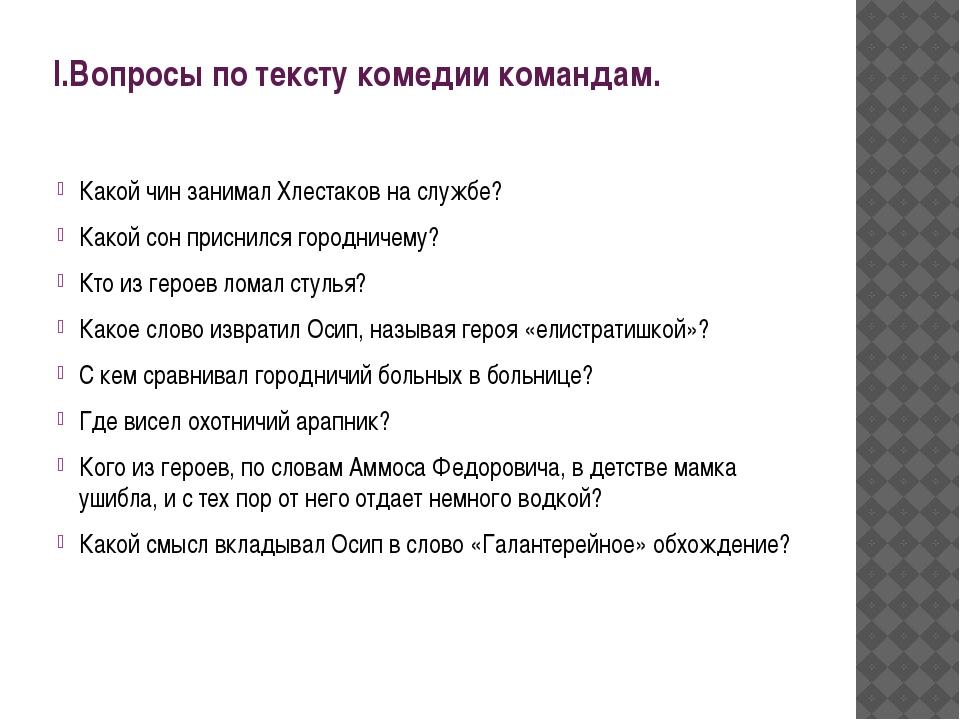 I.Вопросы по тексту комедии командам. Какой чин занимал Хлестаков на службе?...