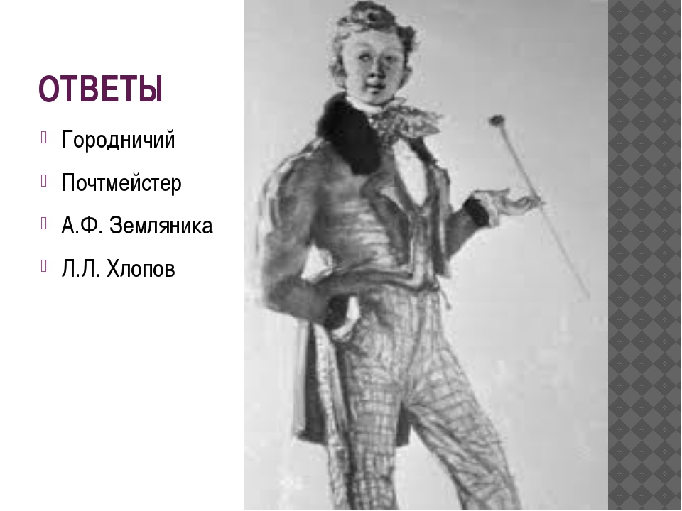 ОТВЕТЫ Городничий Почтмейстер А.Ф. Земляника Л.Л. Хлопов
