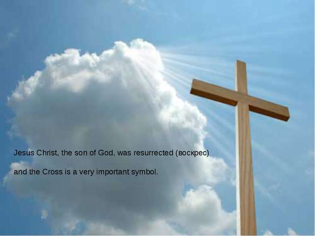 Jesus Christ, the son of God, was resurrected (воскрес) and the Cross is a ve...