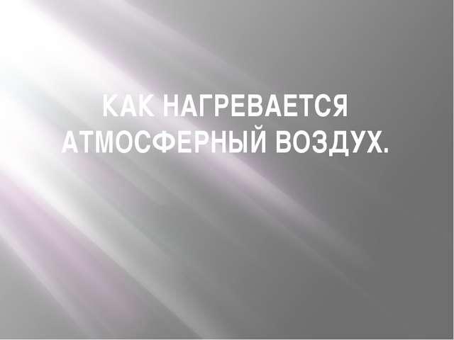 КАК НАГРЕВАЕТСЯ АТМОСФЕРНЫЙ ВОЗДУХ.