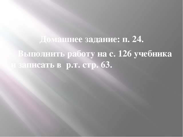 Домашнее задание: п. 24. Выполнить работу на с. 126 учебника и записать в р....