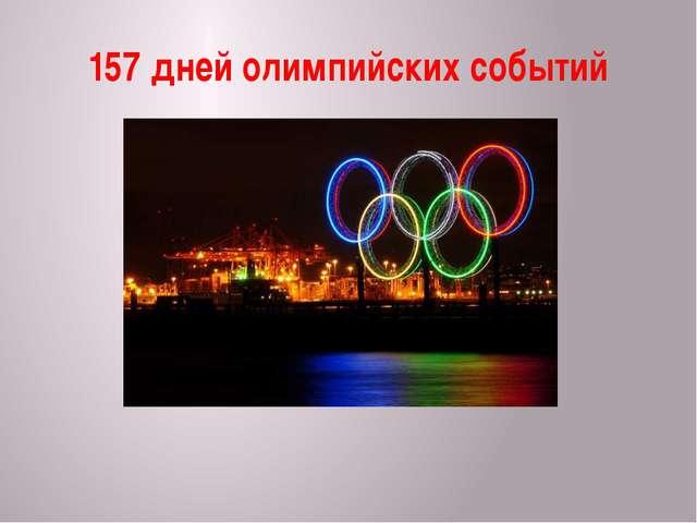 157 дней олимпийских событий