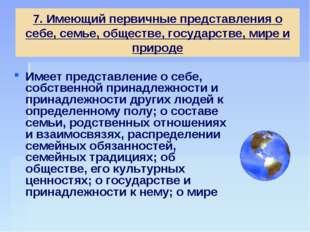 7. Имеющий первичные представления о себе, семье, обществе, государстве, мире