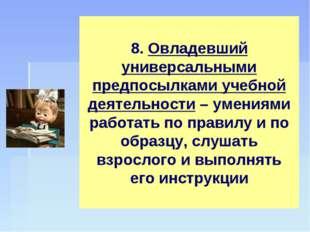 8. Овладевший универсальными предпосылками учебной деятельности – умениями ра