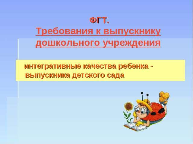 ФГТ. Требования к выпускнику дошкольного учреждения интегративные качества р...