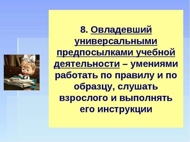 8. Овладевший универсальными предпосылками учебной деятельности – умениями ра...