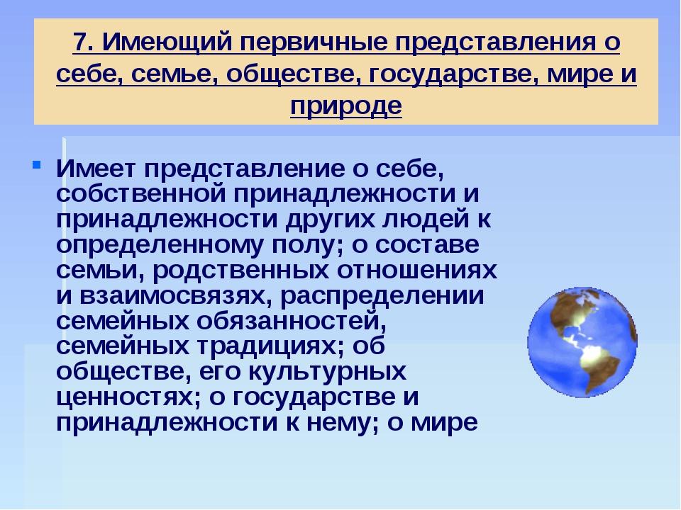 7. Имеющий первичные представления о себе, семье, обществе, государстве, мире...