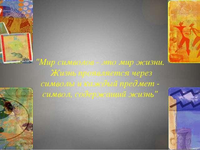 """""""Мир символов - это мир жизни. Жизнь проявляется через символы и каждый предм..."""