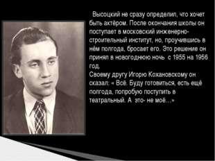 Высоцкий не сразу определил, что хочет быть актёром. После окончания школы о