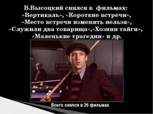 В.Высоцкий снялся в фильмах: «Вертикаль», «Короткие встречи», «Место встречи
