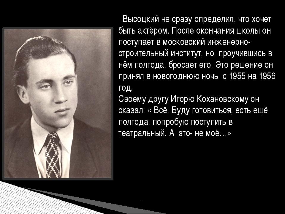 Высоцкий не сразу определил, что хочет быть актёром. После окончания школы о...