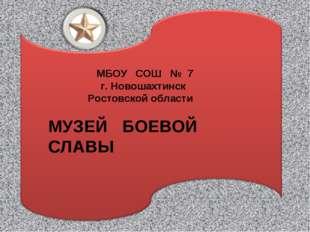 МБОУ СОШ № 7 г. Новошахтинск Ростовской области МУЗЕЙ БОЕВОЙ СЛАВЫ