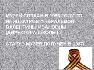 МУЗЕЙ СОЗДАН В 1986 ГОДУ ПО ИНИЦИАТИВЕ ФЕВРАЛЕВОЙ ВАЛЕНТИНЫ ИВАНОВНЫ (ДИРЕКТО