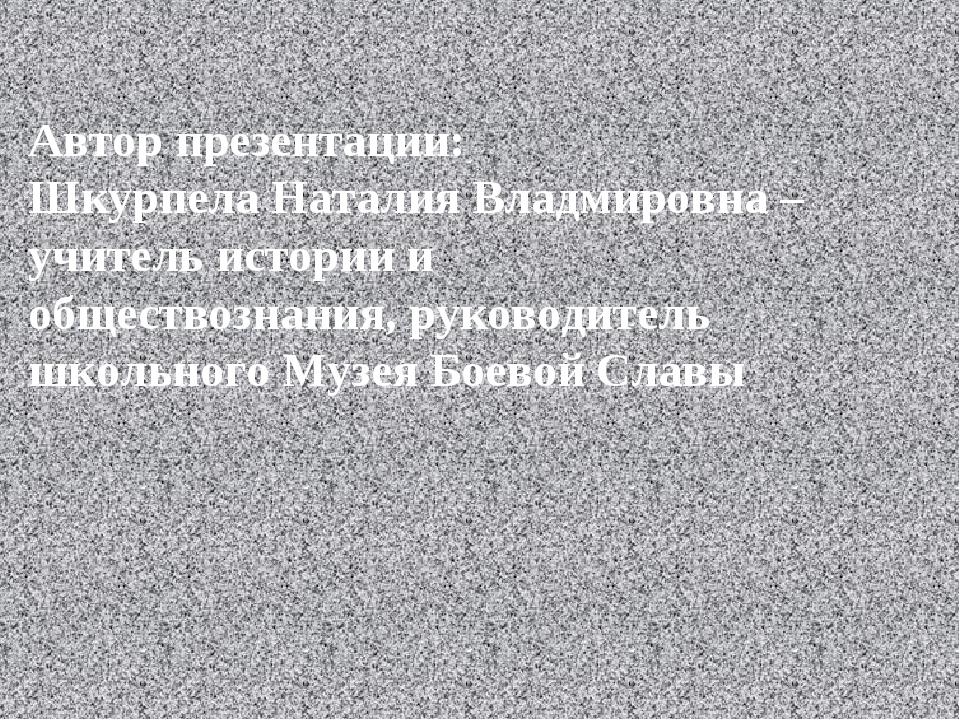 Автор презентации: Шкурпела Наталия Владмировна – учитель истории и обществоз...