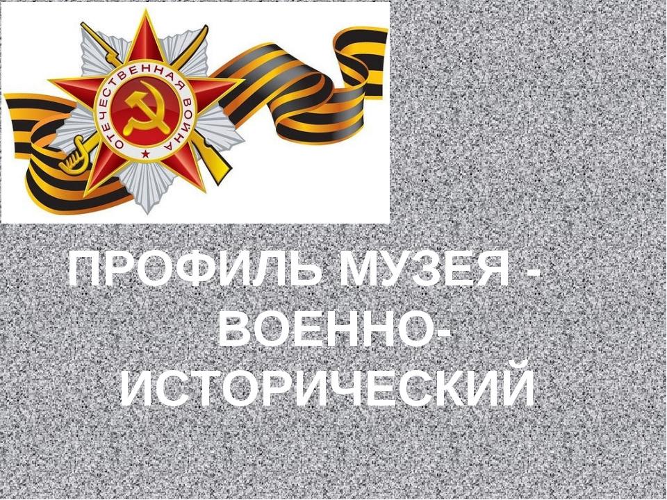 ПРОФИЛЬ МУЗЕЯ - ВОЕННО-ИСТОРИЧЕСКИЙ