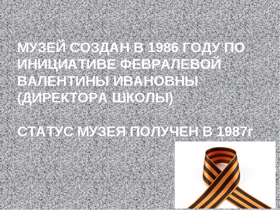 МУЗЕЙ СОЗДАН В 1986 ГОДУ ПО ИНИЦИАТИВЕ ФЕВРАЛЕВОЙ ВАЛЕНТИНЫ ИВАНОВНЫ (ДИРЕКТО...