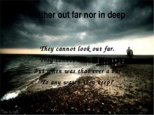 Neither out far nor in deep They cannot look out far. They cannot look in dee