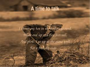 A time to talk I thrust my hoe in the mellow ground, Blade-end up and five fe