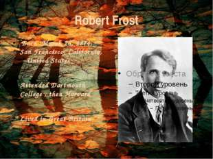 Robert Frost Born :March 26, 1874, San Francisco, California, United States A